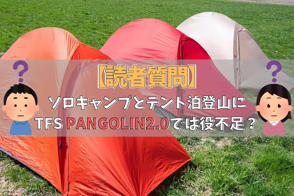 【読者質問】ソロキャンプとテント泊登山にTFS PANGOLIN2.0は役不足?