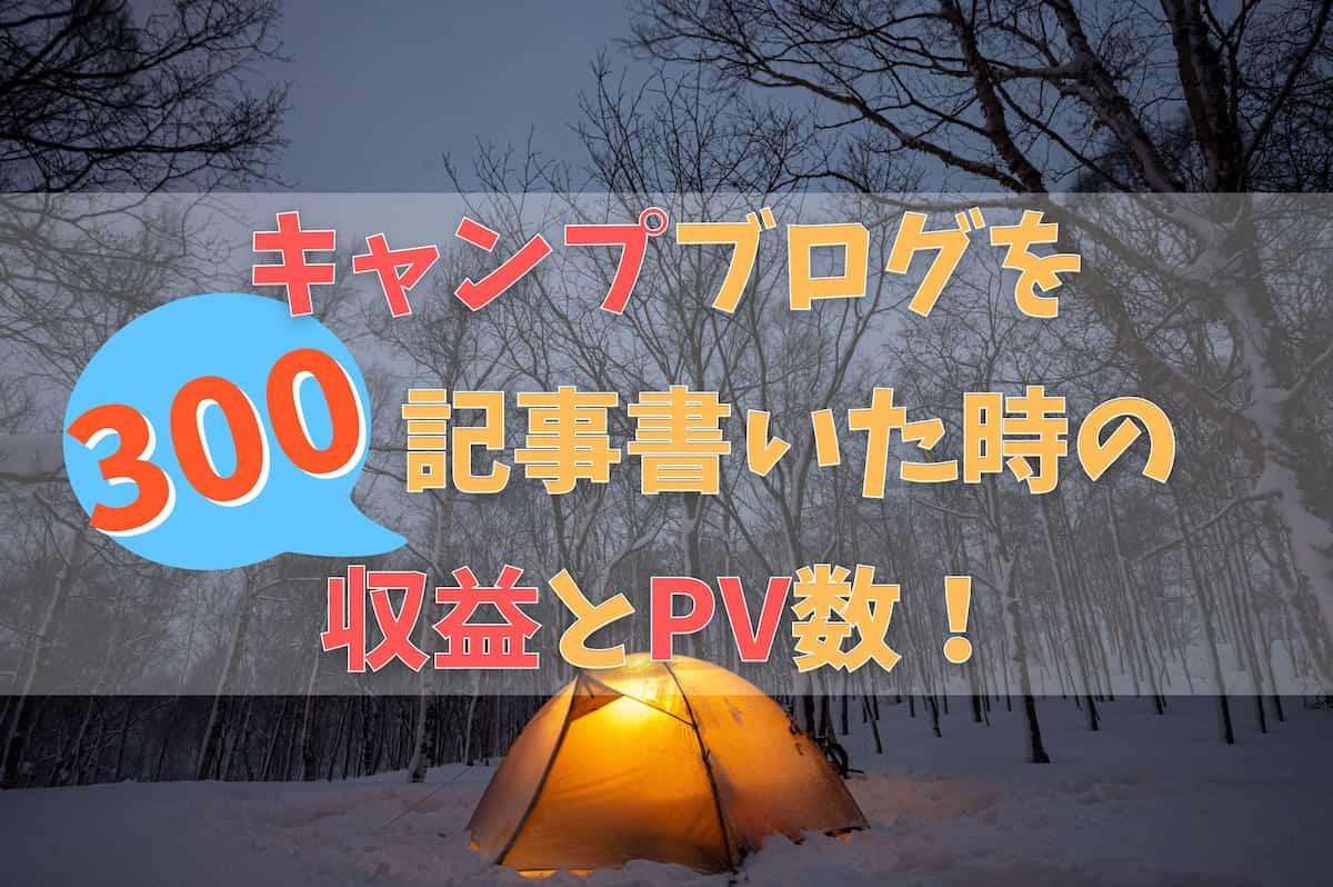 キャンプブログを 300記事書いた時の 収益・PV数・近況!